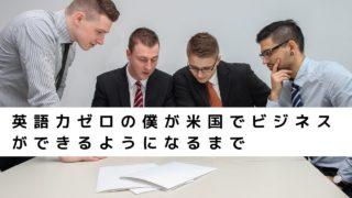 英語力ゼロの僕が米国でビジネスができるようになるまで